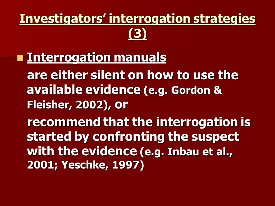 Investigators interrogation strategies (3) Interrogation manuals Interrogation manuals are either silent on how to use the available evidence (e.g. Go