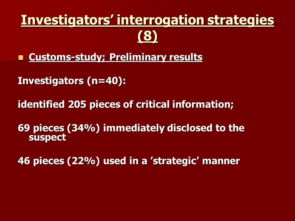 Investigators interrogation strategies (8) Customs-study; Preliminary results Customs-study; Preliminary results Investigators (n=40): identified 205 pieces of critical information; 69 pieces (34%) immediately disclosed to the suspect 46 pieces (22%) used in a strategic manner