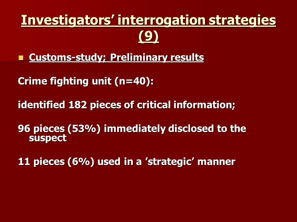 Investigators interrogation strategies (9) Customs-study; Preliminary results Customs-study; Preliminary results Crime fighting unit (n=40): identified 182 pieces of critical information; 96 pieces (53%) immediately disclosed to the suspect 11 pieces (6%) used in a strategic manner