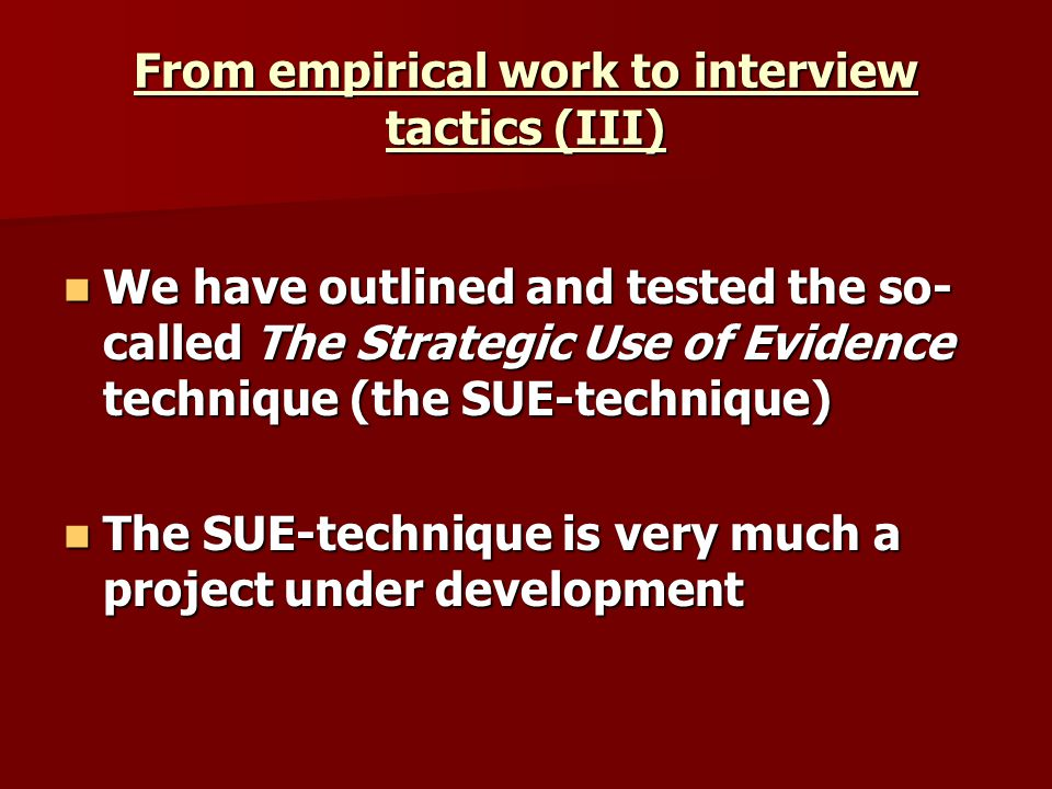 From empirical work to interview tactics (III) We have outlined and tested the so- called The Strategic Use of Evidence technique (the SUE-technique) We have outlined and tested the so- called The Strategic Use of Evidence technique (the SUE-technique) The SUE-technique is very much a project under development The SUE-technique is very much a project under development