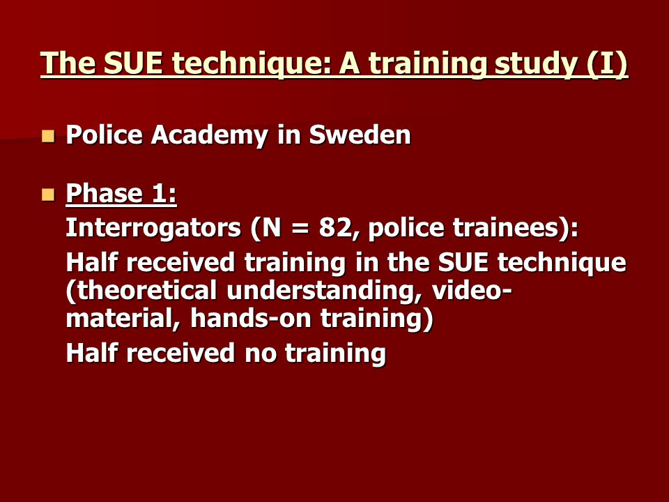 The SUE technique: A training study (I) Police Academy in Sweden Police Academy in Sweden Phase 1: Phase 1: Interrogators (N = 82, police trainees): Half received training in the SUE technique (theoretical understanding, video- material, hands-on training) Half received no training
