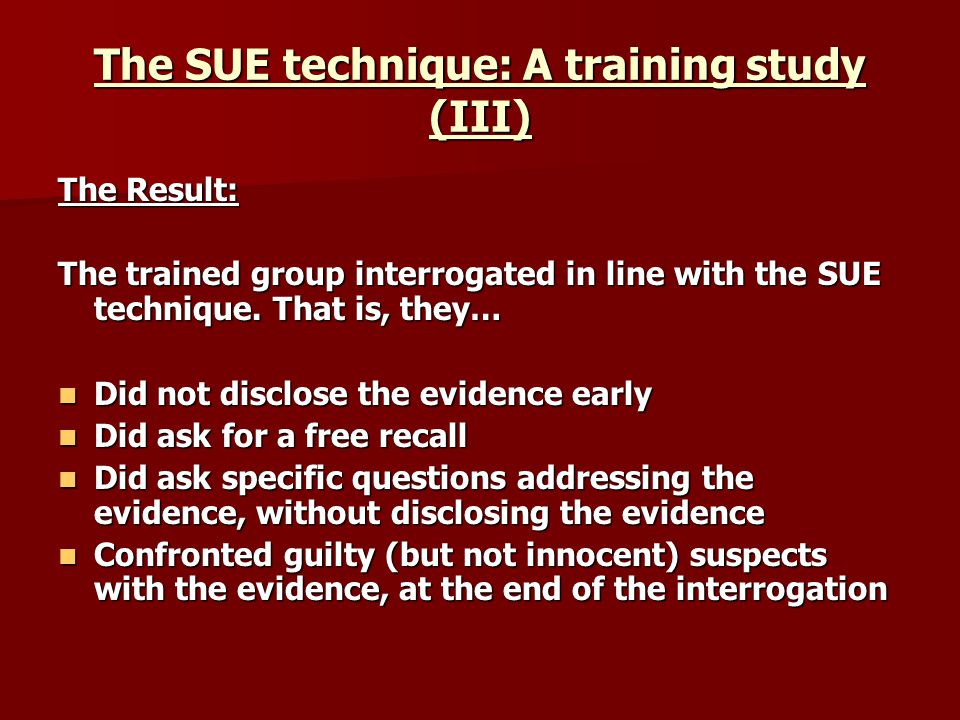 The SUE technique: A training study (III) The Result: The trained group interrogated in line with the SUE technique. That is, they… Did not disclose t