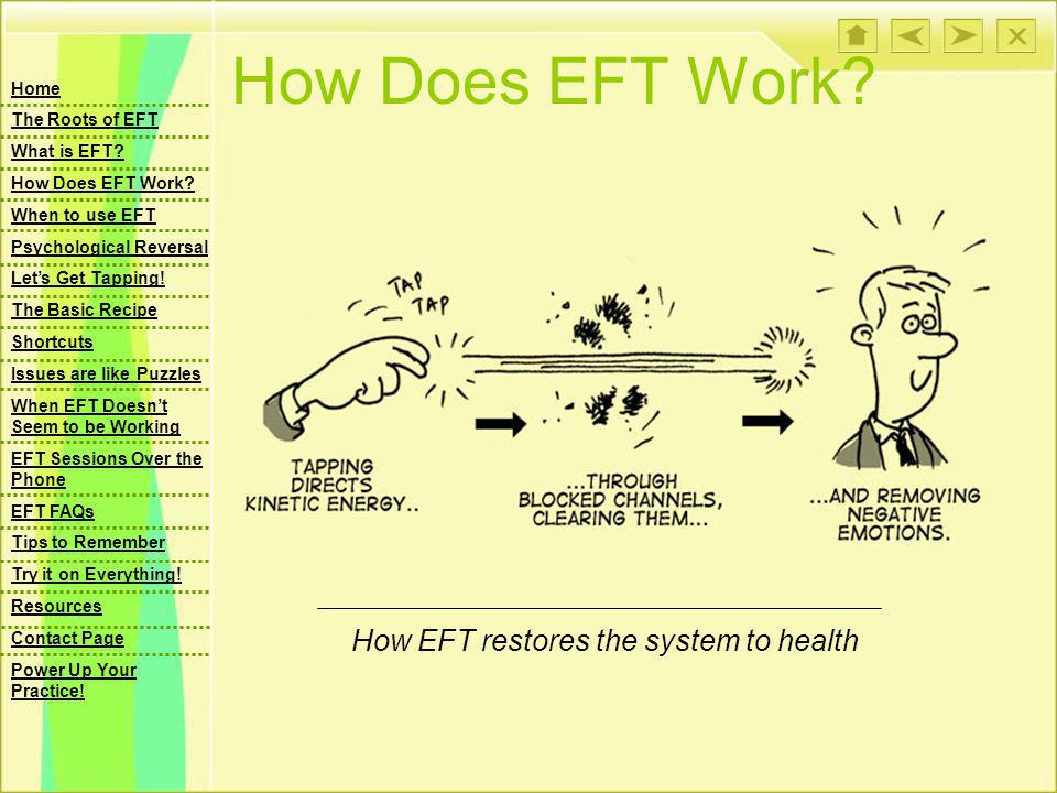 How Does EFT Work? How EFT restores the system to health Home The Roots of EFT What is EFT? How Does EFT Work? When to use EFT Psychological Reversal