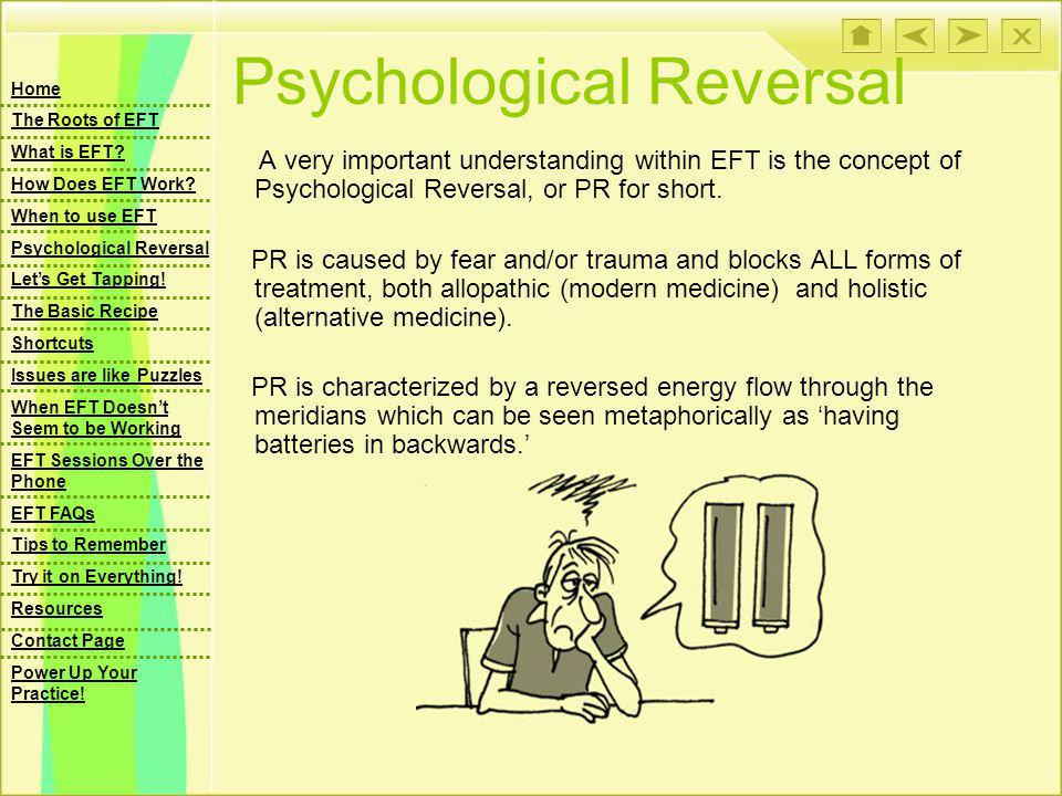 Psychological Reversal A very important understanding within EFT is the concept of Psychological Reversal, or PR for short.