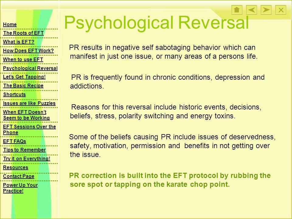 Psychological Reversal PR results in negative self sabotaging behavior which can manifest in just one issue, or many areas of a persons life. PR is fr