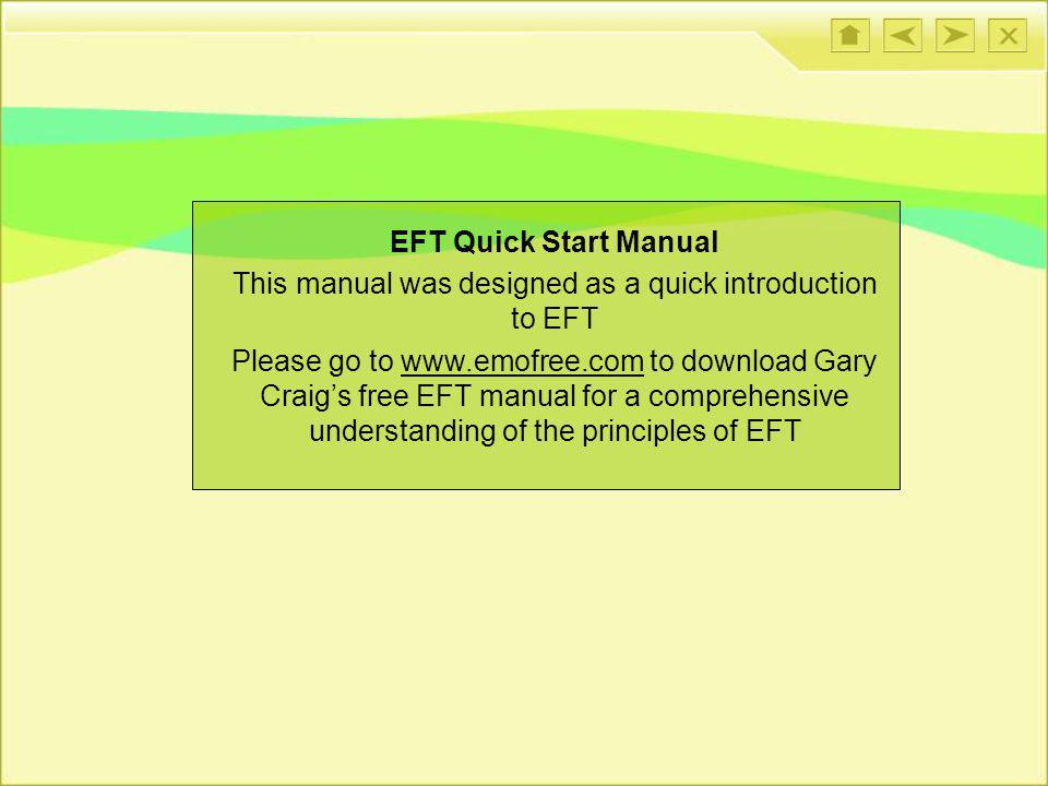 EFT Quick Start Manual This manual was designed as a quick introduction to EFT Please go to www.emofree.com to download Gary Craigs free EFT manual fo