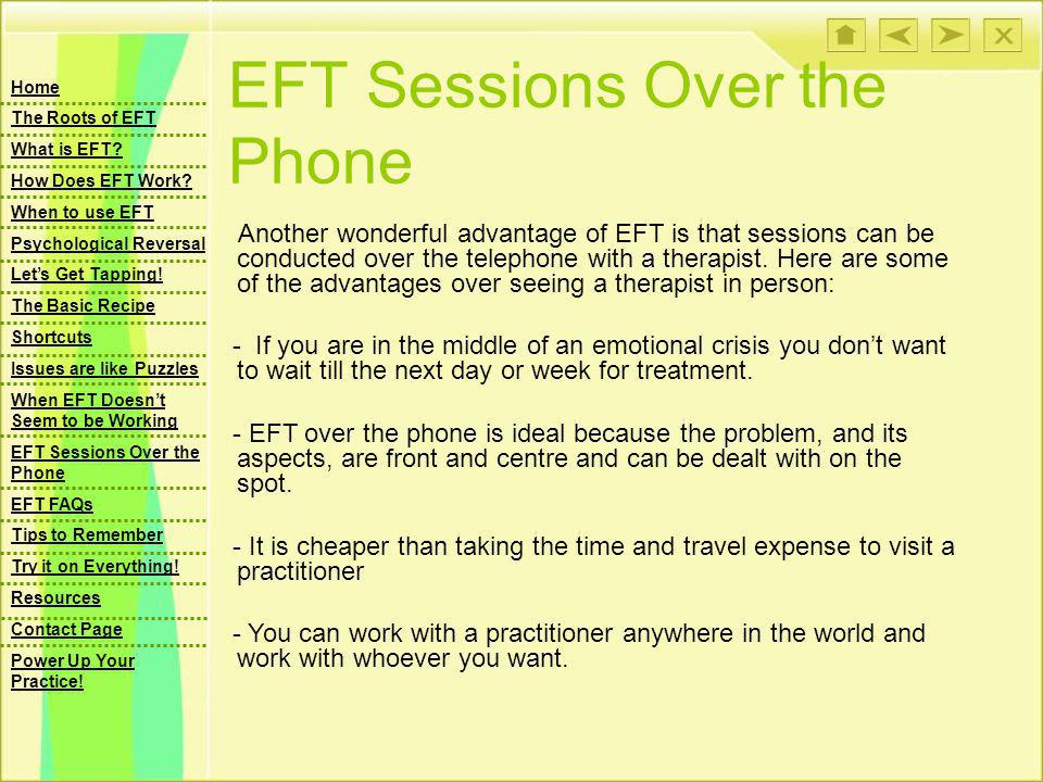 EFT Sessions Over the Phone Another wonderful advantage of EFT is that sessions can be conducted over the telephone with a therapist.