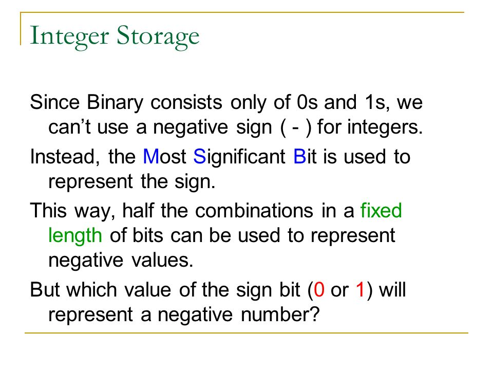Integer Storage Since Binary consists only of 0s and 1s, we cant use a negative sign ( - ) for integers.