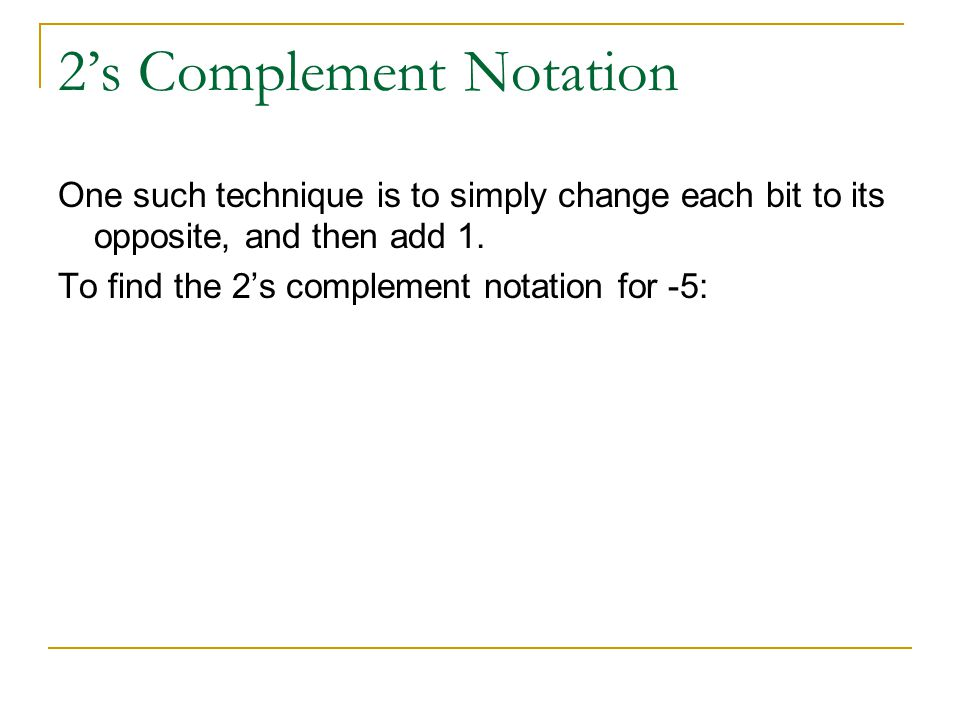 2s Complement Notation One such technique is to simply change each bit to its opposite, and then add 1.
