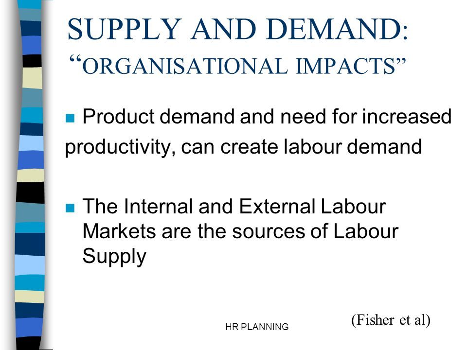 HR PLANNING SUPPLY AND DEMAND : ORGANISATIONAL IMPACTS n Product demand and need for increased productivity, can create labour demand n The Internal a
