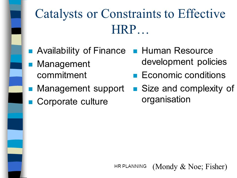 HR PLANNING Catalysts or Constraints to Effective HRP… n Availability of Finance n Management commitment n Management support n Corporate culture n Hu
