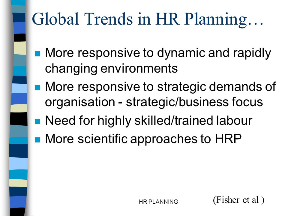 HR PLANNING Global Trends in HR Planning… n More responsive to dynamic and rapidly changing environments n More responsive to strategic demands of org