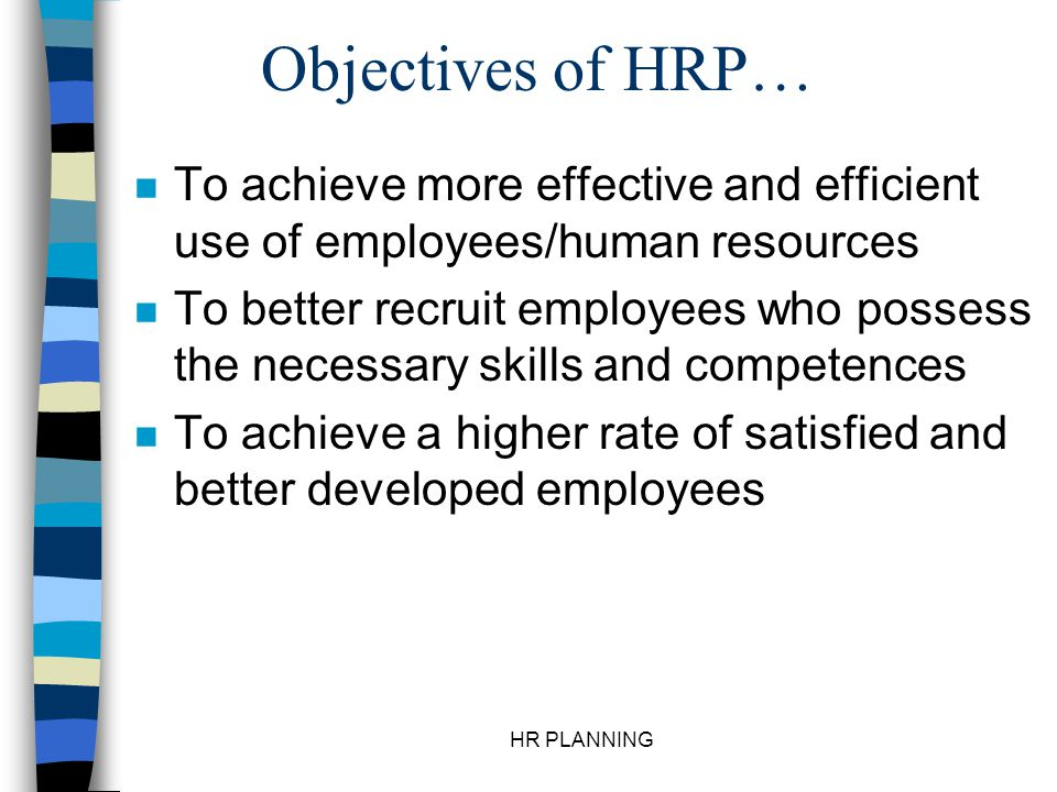 HR PLANNING Objectives of HRP… n To achieve more effective and efficient use of employees/human resources n To better recruit employees who possess th
