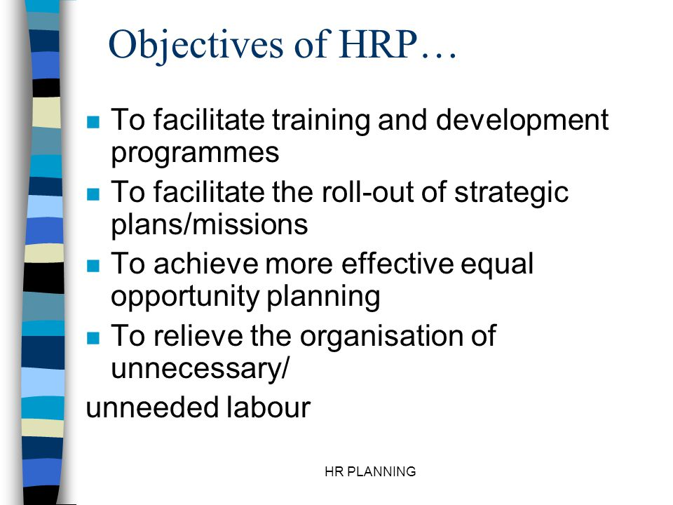 HR PLANNING Catalysts or Constraints to Effective HRP… n Availability of Finance n Management commitment n Management support n Corporate culture n Human Resource development policies n Economic conditions n Size and complexity of organisation (Mondy & Noe; Fisher)