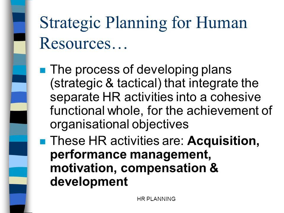 HR PLANNING Strategic Planning for Human Resources… n The process of developing plans (strategic & tactical) that integrate the separate HR activities
