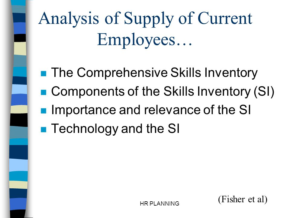 HR PLANNING Analysis of Supply of Current Employees… n The Comprehensive Skills Inventory n Components of the Skills Inventory (SI) n Importance and r