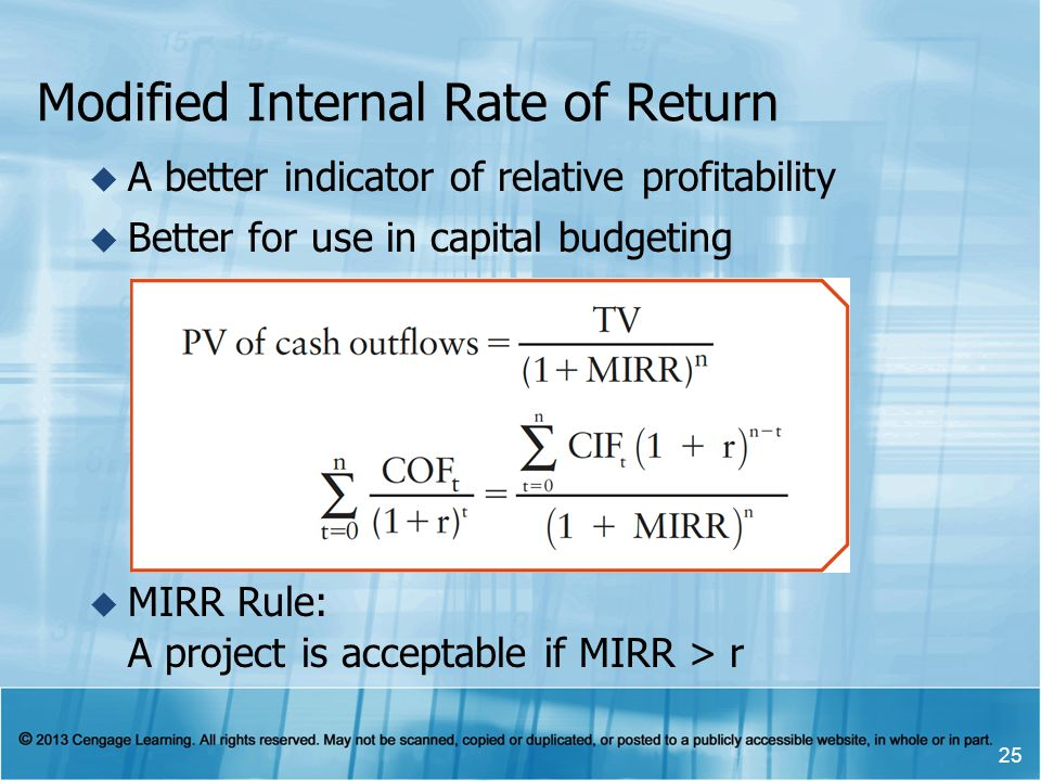Modified Internal Rate of Return A better indicator of relative profitability Better for use in capital budgeting MIRR Rule: A project is acceptable i