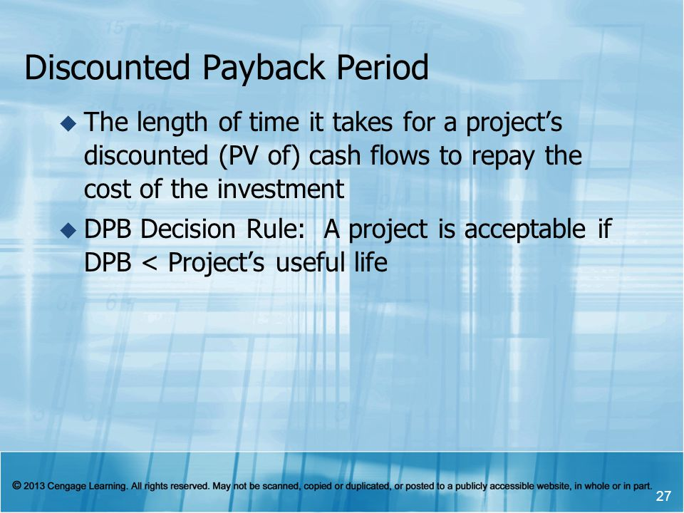 Discounted Payback Period The length of time it takes for a projects discounted (PV of) cash flows to repay the cost of the investment DPB Decision Ru