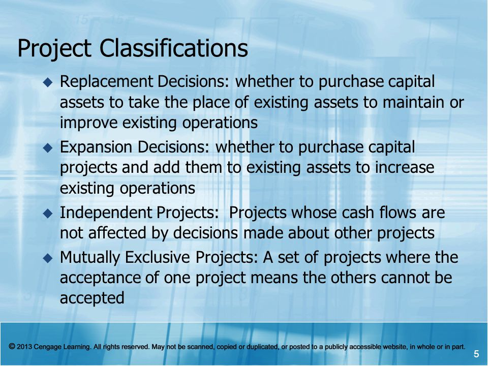 Project Classifications Replacement Decisions: whether to purchase capital assets to take the place of existing assets to maintain or improve existing