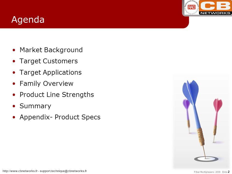 Fiber Multiplexers - 2009 Slide 2 http://www.cbnetworks.fr - support.technique@cbnetworks.fr Agenda Market Background Target Customers Target Applicat