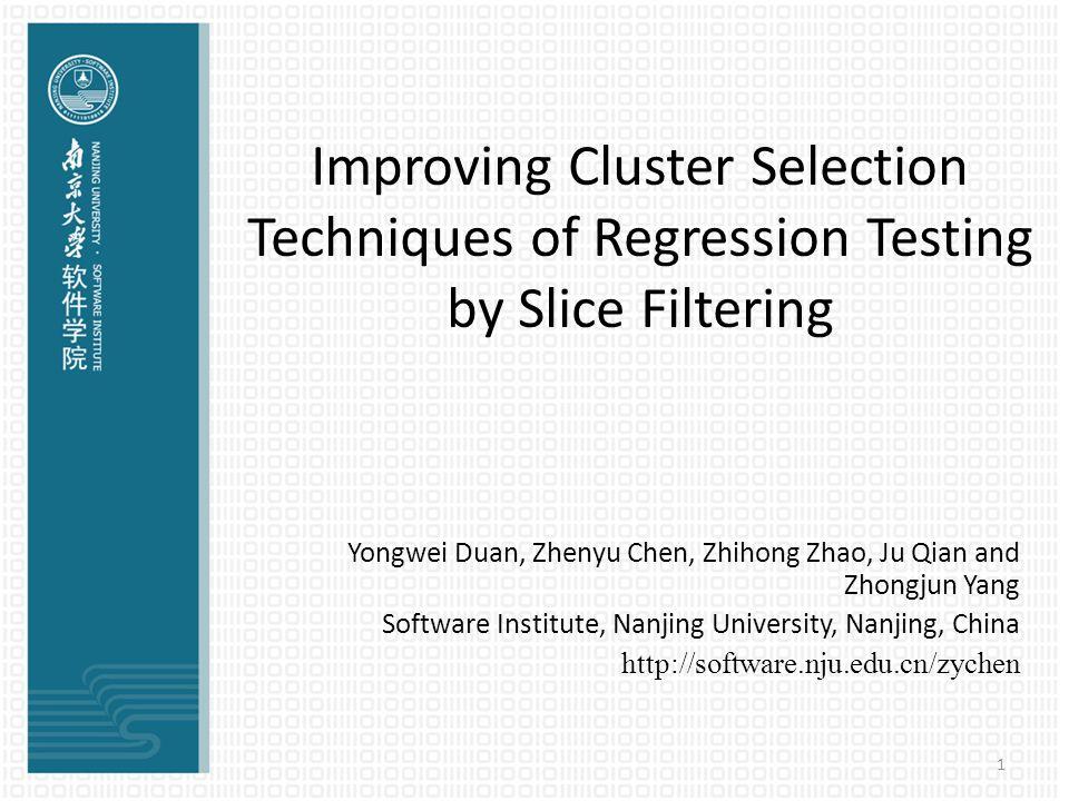 1 Improving Cluster Selection Techniques of Regression Testing by Slice Filtering Yongwei Duan, Zhenyu Chen, Zhihong Zhao, Ju Qian and Zhongjun Yang S