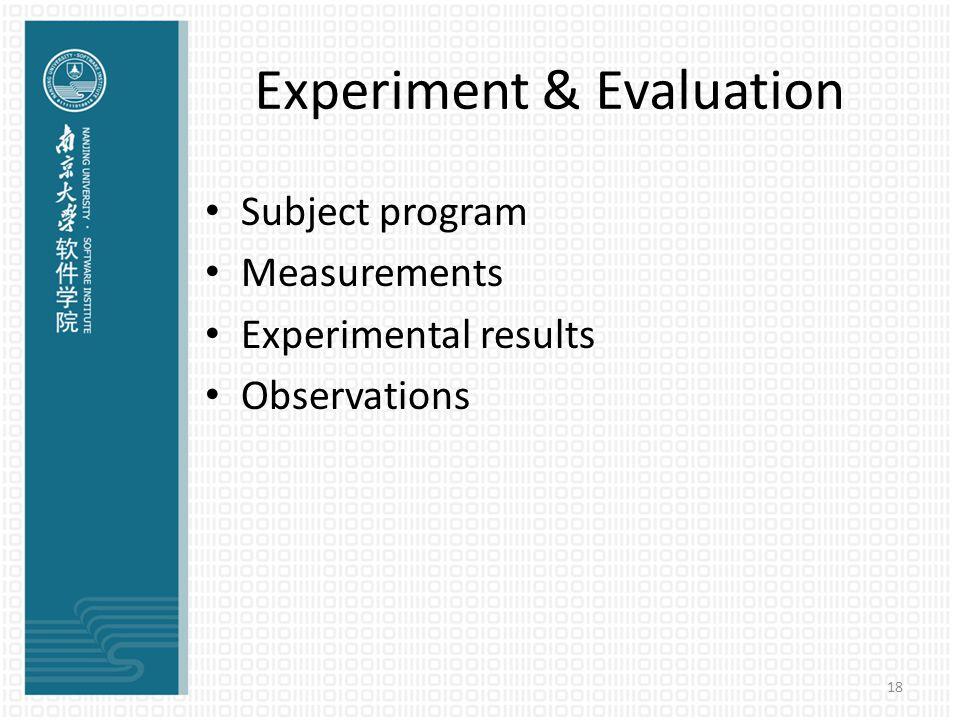 18 Experiment & Evaluation Subject program Measurements Experimental results Observations