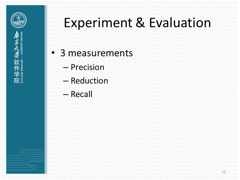 19 Experiment & Evaluation 3 measurements – Precision – Reduction – Recall