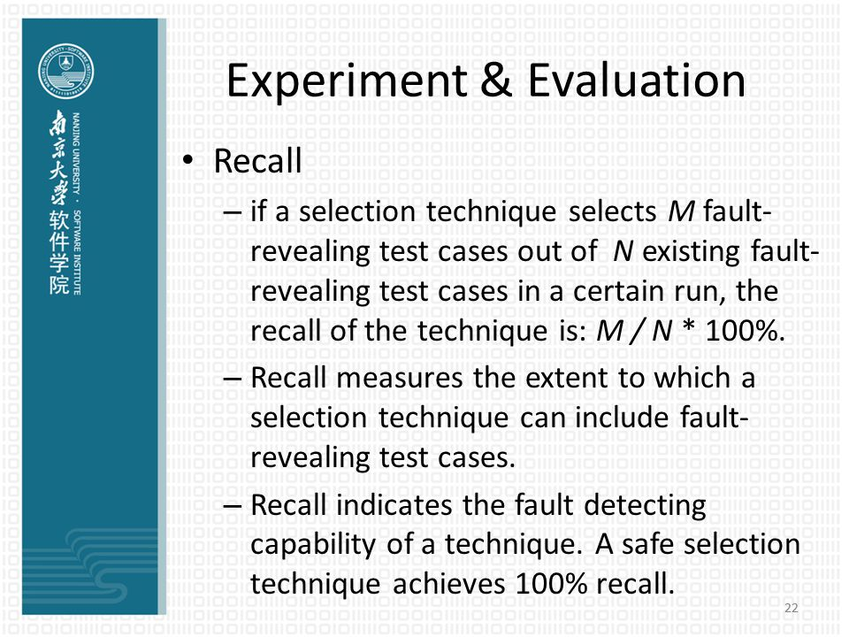 22 Experiment & Evaluation Recall – if a selection technique selects M fault- revealing test cases out of N existing fault- revealing test cases in a