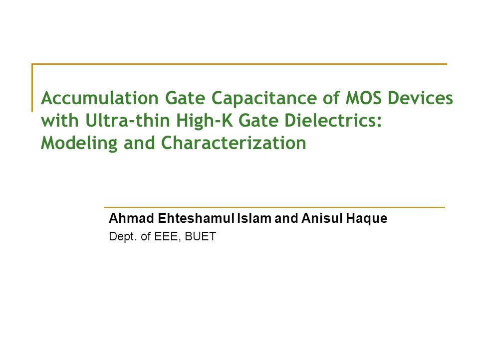 Accumulation Gate Capacitance of MOS Devices with Ultra-thin High-K Gate Dielectrics: Modeling and Characterization Ahmad Ehteshamul Islam and Anisul Haque Dept.