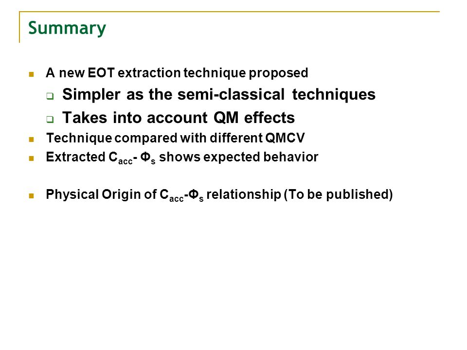 Summary A new EOT extraction technique proposed Simpler as the semi-classical techniques Takes into account QM effects Technique compared with different QMCV Extracted C acc - Φ s shows expected behavior Physical Origin of C acc -Φ s relationship (To be published)