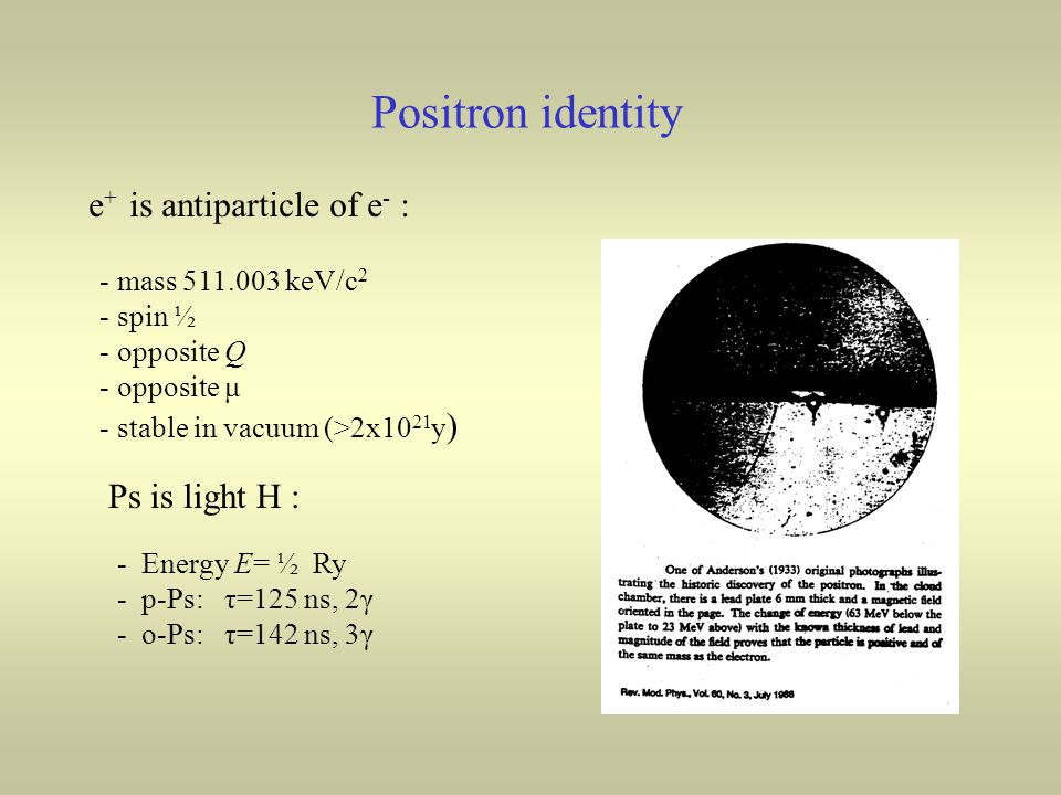 Positron identity e + is antiparticle of e - : - mass keV/c 2 - spin ½ - opposite Q - opposite μ - stable in vacuum (>2x10 21 y ) Ps is light H : - Energy E= ½ Ry - p-Ps: τ=125 ns, 2γ - o-Ps: τ=142 ns, 3γ