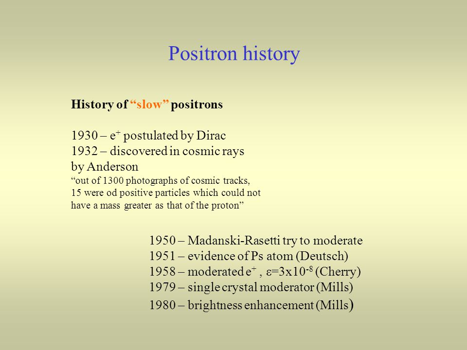 Positron history History of slow positrons 1930 – e + postulated by Dirac 1932 – discovered in cosmic rays by Anderson out of 1300 photographs of cosmic tracks, 15 were od positive particles which could not have a mass greater as that of the proton 1950 – Madanski-Rasetti try to moderate 1951 – evidence of Ps atom (Deutsch) 1958 – moderated e +, ε=3x10 -8 (Cherry) 1979 – single crystal moderator (Mills) 1980 – brightness enhancement (Mills )