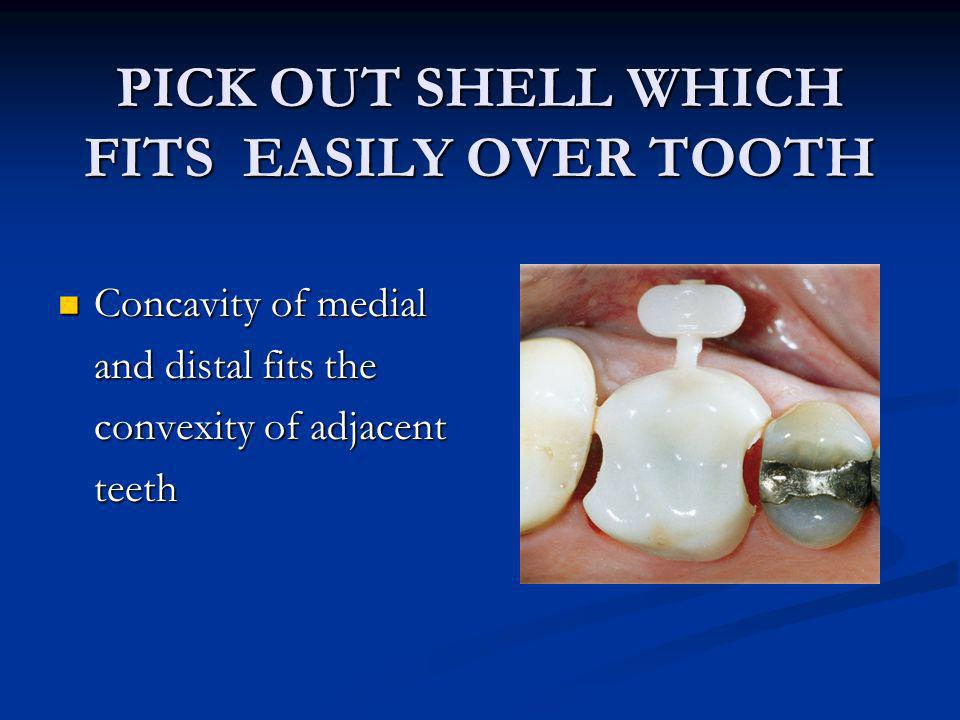 PICK OUT SHELL WHICH FITS EASILY OVER TOOTH Concavity of medial Concavity of medial and distal fits the convexity of adjacent teeth