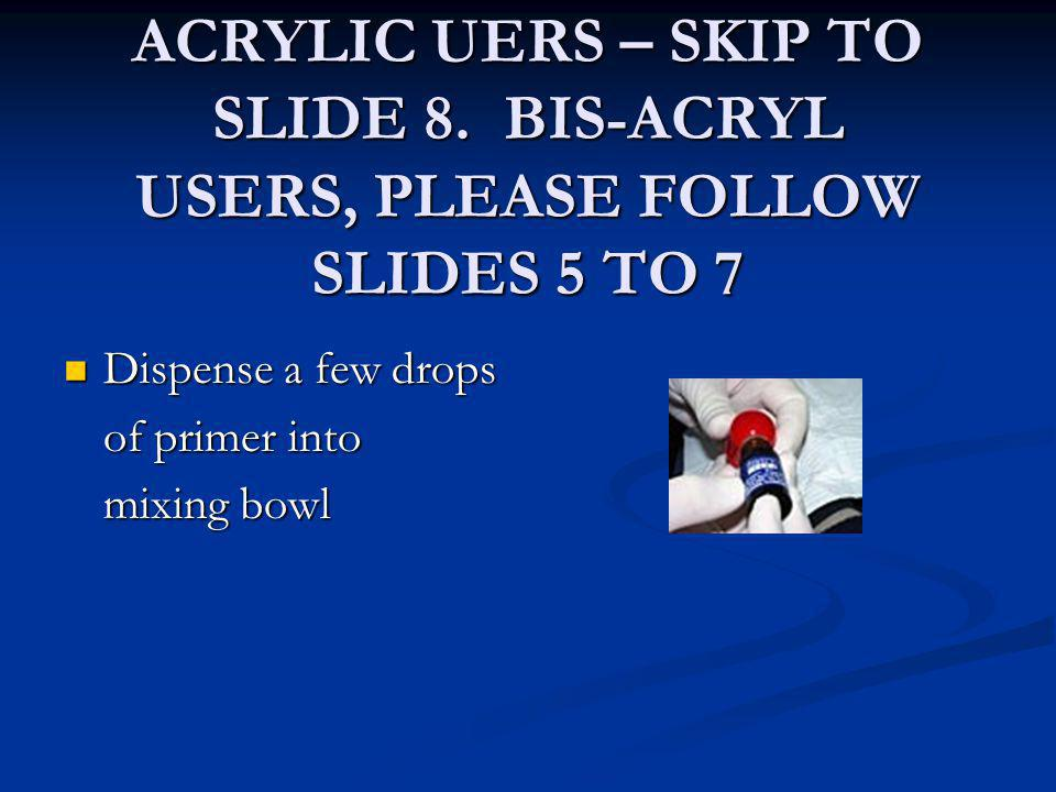 ACRYLIC UERS – SKIP TO SLIDE 8. BIS-ACRYL USERS, PLEASE FOLLOW SLIDES 5 TO 7 Dispense a few drops Dispense a few drops of primer into mixing bowl