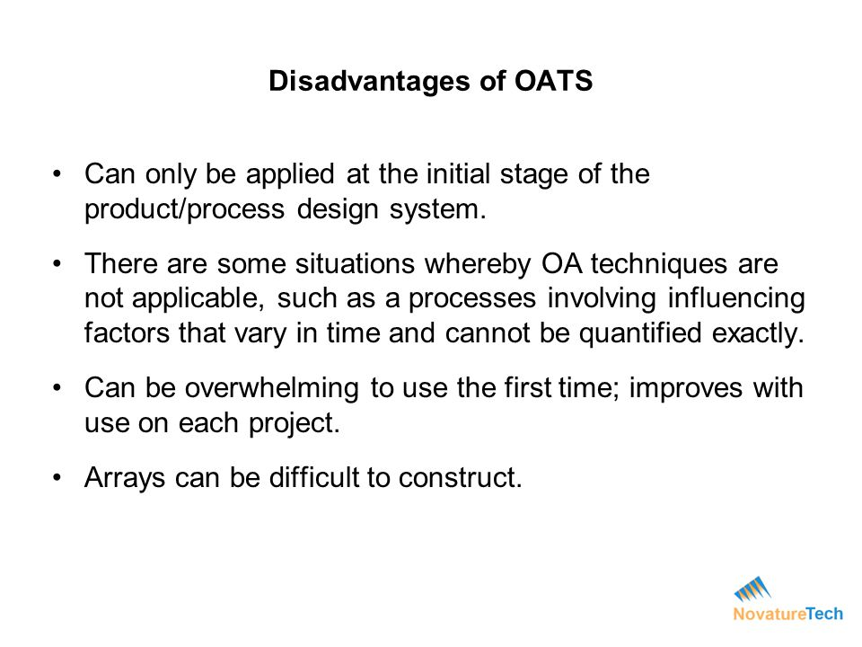 Disadvantages of OATS Can only be applied at the initial stage of the product/process design system. There are some situations whereby OA techniques a