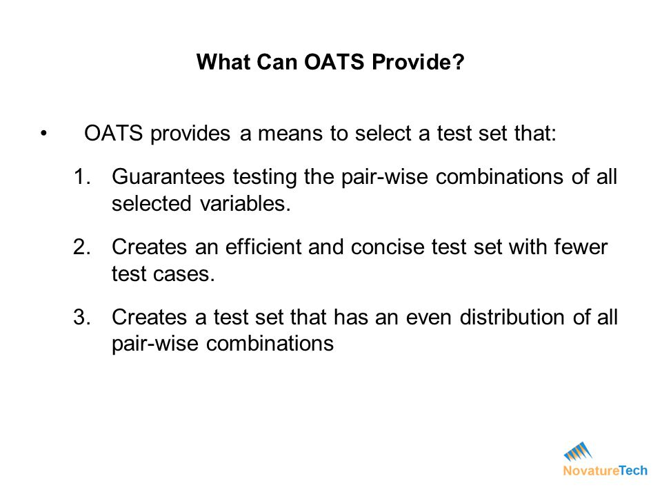What Can OATS Provide? OATS provides a means to select a test set that: 1.Guarantees testing the pair-wise combinations of all selected variables. 2.C