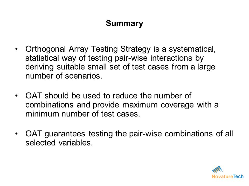 Summary Orthogonal Array Testing Strategy is a systematical, statistical way of testing pair-wise interactions by deriving suitable small set of test