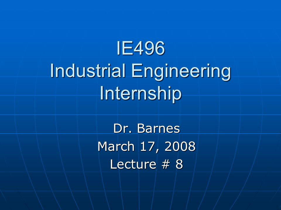 IE496 Industrial Engineering Internship Dr. Barnes March 17, 2008 Lecture # 8