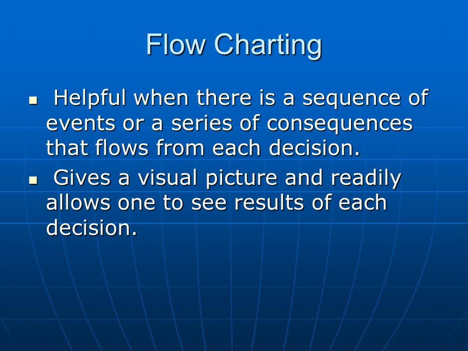 Flow Charting Helpful when there is a sequence of events or a series of consequences that flows from each decision.