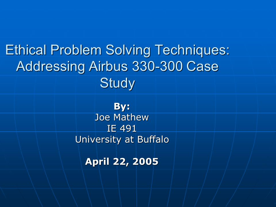Ethical Problem Solving Techniques: Addressing Airbus 330-300 Case Study By: Joe Mathew IE 491 University at Buffalo April 22, 2005