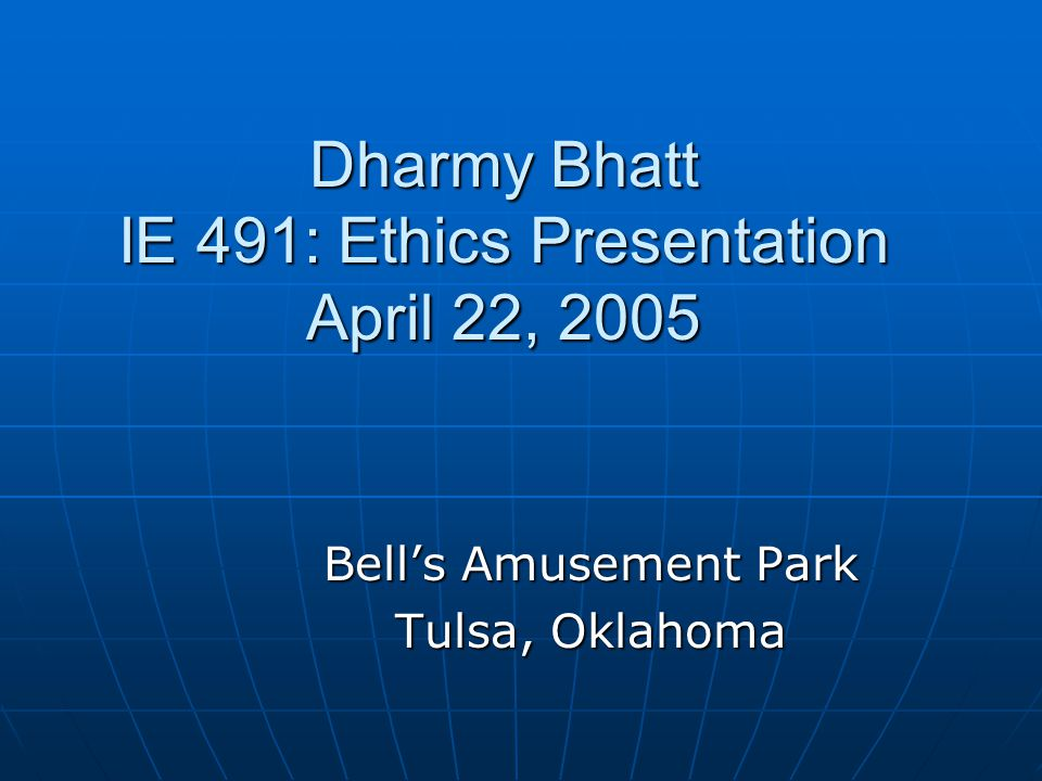 Dharmy Bhatt IE 491: Ethics Presentation April 22, 2005 Bells Amusement Park Tulsa, Oklahoma