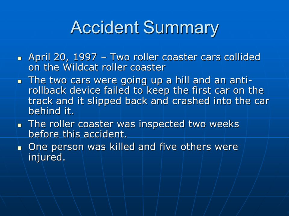 Accident Summary April 20, 1997 – Two roller coaster cars collided on the Wildcat roller coaster April 20, 1997 – Two roller coaster cars collided on the Wildcat roller coaster The two cars were going up a hill and an anti- rollback device failed to keep the first car on the track and it slipped back and crashed into the car behind it.