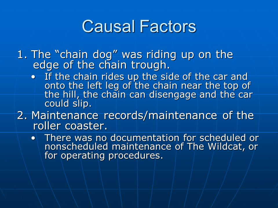 Causal Factors 1. The chain dog was riding up on the edge of the chain trough.