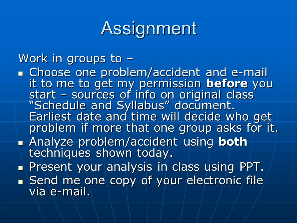 Assignment Work in groups to – Choose one problem/accident and e-mail it to me to get my permission before you start – sources of info on original class Schedule and Syllabus document.