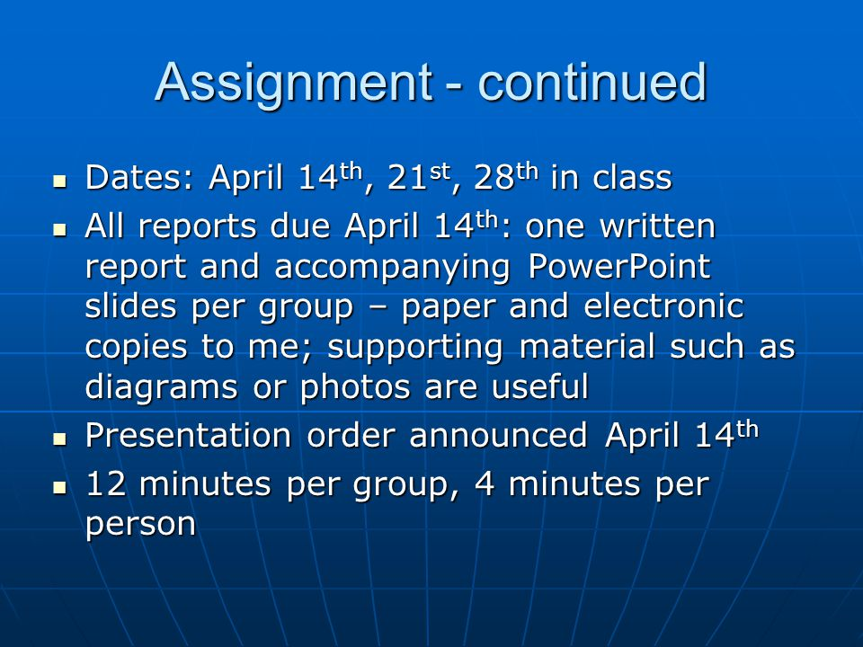 Assignment - continued Dates: April 14 th, 21 st, 28 th in class Dates: April 14 th, 21 st, 28 th in class All reports due April 14 th : one written report and accompanying PowerPoint slides per group – paper and electronic copies to me; supporting material such as diagrams or photos are useful All reports due April 14 th : one written report and accompanying PowerPoint slides per group – paper and electronic copies to me; supporting material such as diagrams or photos are useful Presentation order announced April 14 th Presentation order announced April 14 th 12 minutes per group, 4 minutes per person 12 minutes per group, 4 minutes per person