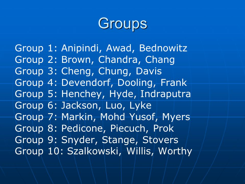 Groups Group 1: Anipindi, Awad, Bednowitz Group 2: Brown, Chandra, Chang Group 3: Cheng, Chung, Davis Group 4: Devendorf, Dooling, Frank Group 5: Henchey, Hyde, Indraputra Group 6: Jackson, Luo, Lyke Group 7: Markin, Mohd Yusof, Myers Group 8: Pedicone, Piecuch, Prok Group 9: Snyder, Stange, Stovers Group 10: Szalkowski, Willis, Worthy