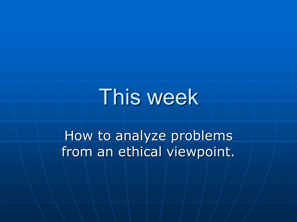 This week How to analyze problems from an ethical viewpoint.