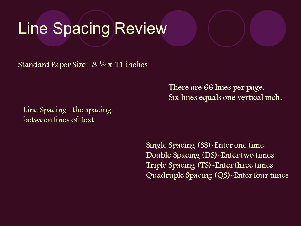 Line Spacing Review Standard Paper Size: 8 ½ x 11 inches There are 66 lines per page. Six lines equals one vertical inch. Line Spacing: the spacing be