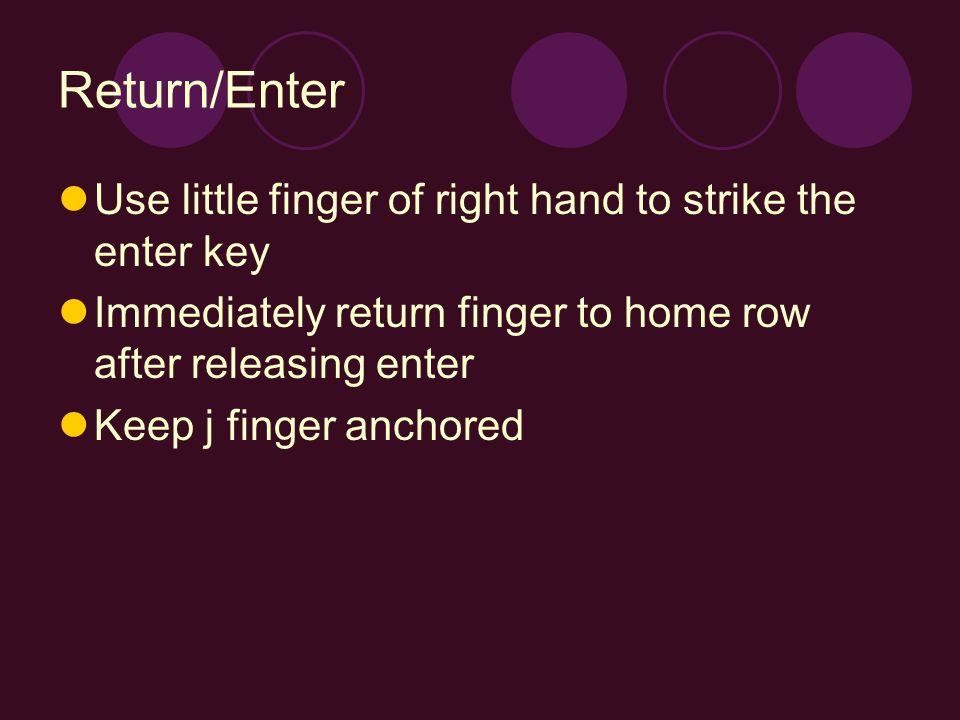 Return/Enter Use little finger of right hand to strike the enter key Immediately return finger to home row after releasing enter Keep j finger anchored