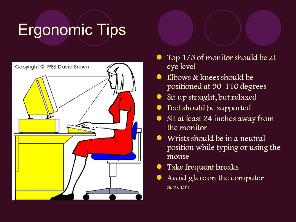 Ergonomic Tips Top 1/3 of monitor should be at eye level Elbows & knees should be positioned at 90-110 degrees Sit up straight, but relaxed Feet shoul